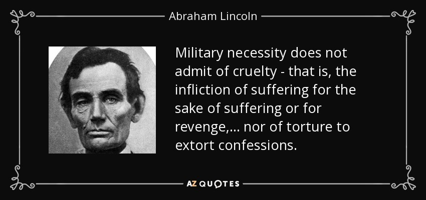 Military necessity does not admit of cruelty - that is, the infliction of suffering for the sake of suffering or for revenge, . . . nor of torture to extort confessions. - Abraham Lincoln