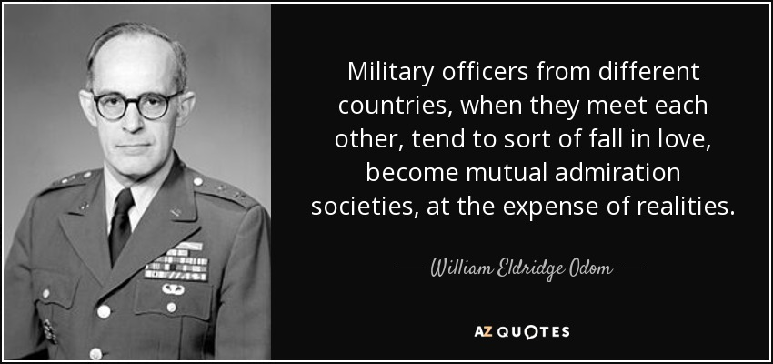 Military officers from different countries, when they meet each other, tend to sort of fall in love, become mutual admiration societies, at the expense of realities. - William Eldridge Odom
