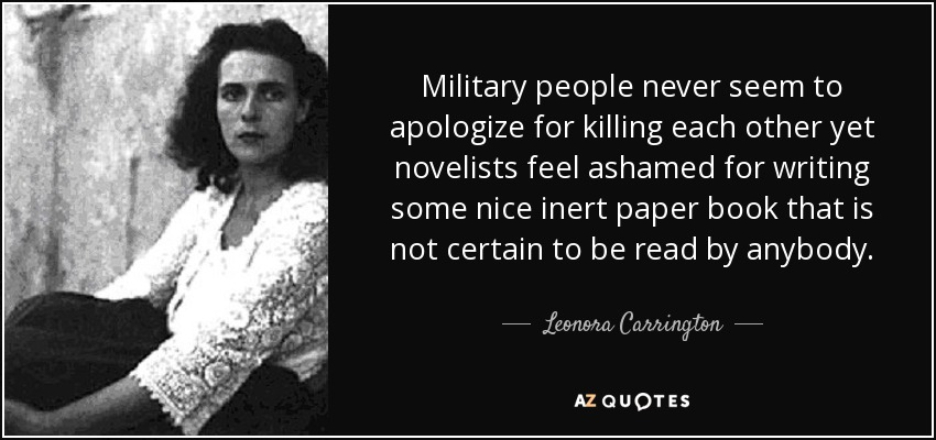 Military people never seem to apologize for killing each other yet novelists feel ashamed for writing some nice inert paper book that is not certain to be read by anybody. - Leonora Carrington