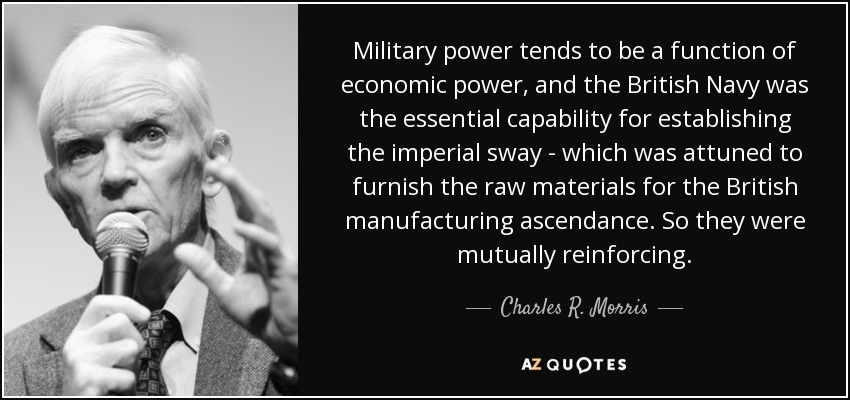 Military power tends to be a function of economic power, and the British Navy was the essential capability for establishing the imperial sway - which was attuned to furnish the raw materials for the British manufacturing ascendance. So they were mutually reinforcing. - Charles R. Morris