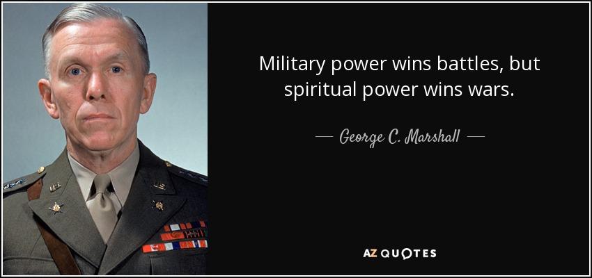 Military power wins battles, but spiritual power wins wars. - George C. Marshall