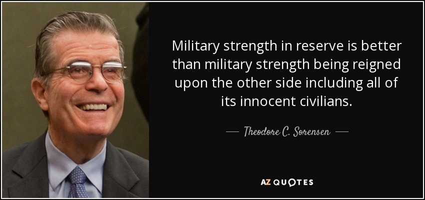 Military strength in reserve is better than military strength being reigned upon the other side including all of its innocent civilians. - Theodore C. Sorensen