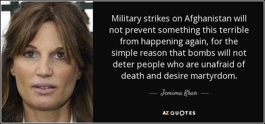 Military strikes on Afghanistan will not prevent something this terrible from happening again, for the simple reason that bombs will not deter people who are unafraid of death and desire martyrdom. - Jemima Khan