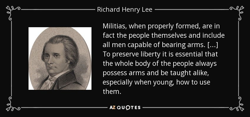 Militias, when properly formed, are in fact the people themselves and include all men capable of bearing arms. [...] To preserve liberty it is essential that the whole body of the people always possess arms and be taught alike, especially when young, how to use them. - Richard Henry Lee