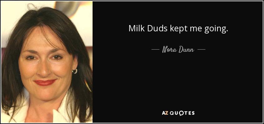 Milk Duds kept me going. - Nora Dunn