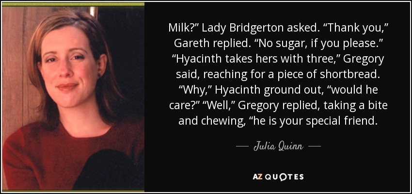 "Milk?"" Lady Bridgerton asked. ""Thank you,"" Gareth replied. ""No sugar, if you please."" ""Hyacinth takes hers with three,"" Gregory said, reaching for a piece of shortbread. ""Why,"" Hyacinth ground out, ""would he care?"" ""Well,"" Gregory replied, taking a bite and chewing, ""he is your special friend. - Julia Quinn"
