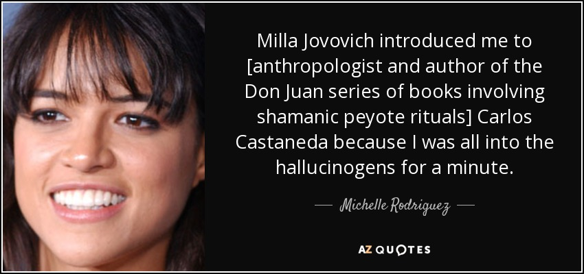 Milla Jovovich introduced me to [anthropologist and author of the Don Juan series of books involving shamanic peyote rituals] Carlos Castaneda because I was all into the hallucinogens for a minute. - Michelle Rodriguez