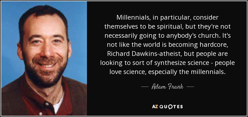 Millennials, in particular, consider themselves to be spiritual, but they're not necessarily going to anybody's church. It's not like the world is becoming hardcore, Richard Dawkins-atheist, but people are looking to sort of synthesize science - people love science, especially the millennials. - Adam Frank