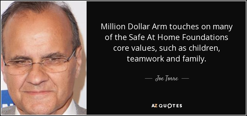 Million Dollar Arm touches on many of the Safe At Home Foundations core values, such as children, teamwork and family. - Joe Torre