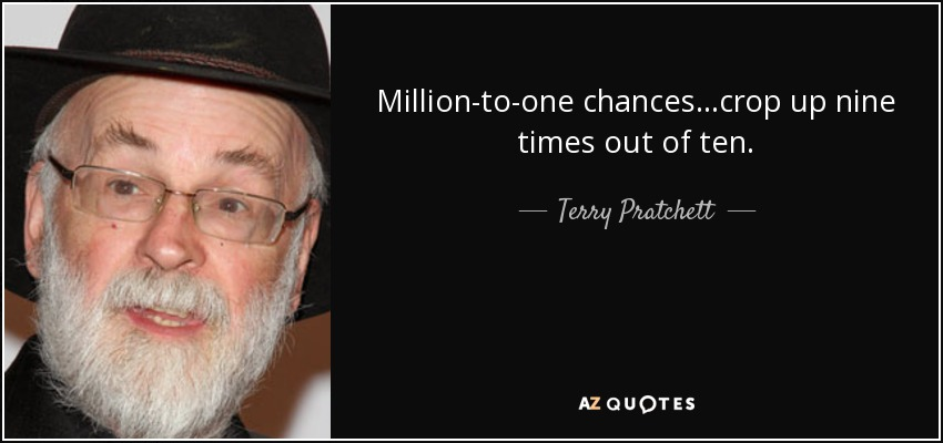 Million-to-one chances...crop up nine times out of ten. - Terry Pratchett