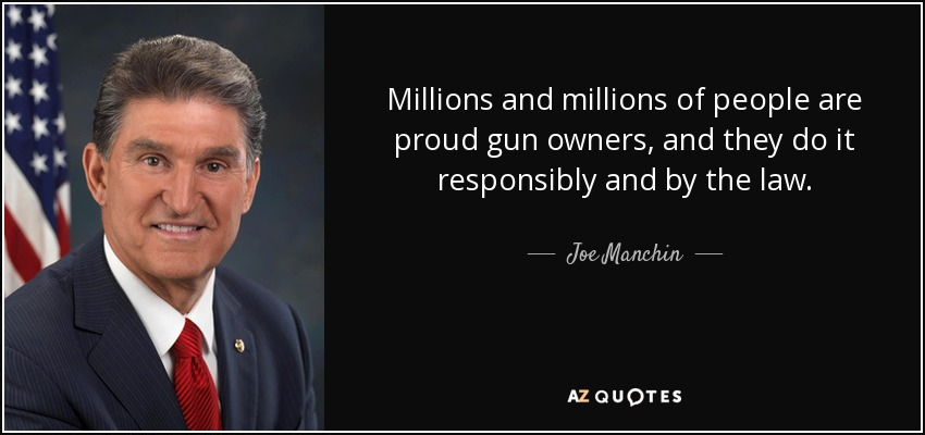 Millions and millions of people are proud gun owners, and they do it responsibly and by the law. - Joe Manchin