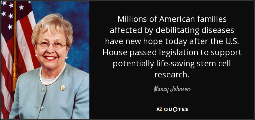 Millions of American families affected by debilitating diseases have new hope today after the U.S. House passed legislation to support potentially life-saving stem cell research. - Nancy Johnson