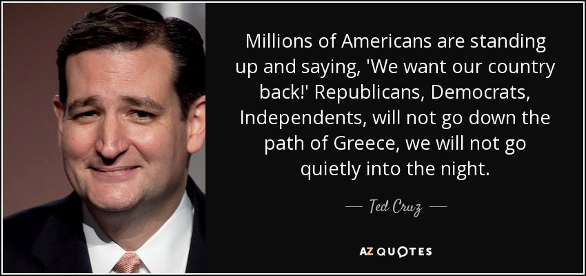 Millions of Americans are standing up and saying, 'We want our country back!' Republicans, Democrats, Independents, will not go down the path of Greece, we will not go quietly into the night. - Ted Cruz