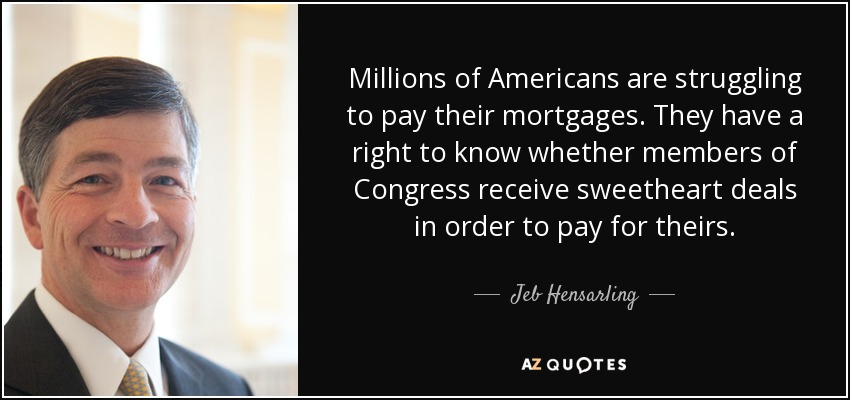 Millions of Americans are struggling to pay their mortgages. They have a right to know whether members of Congress receive sweetheart deals in order to pay for theirs. - Jeb Hensarling