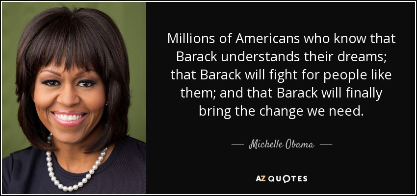 Millions of Americans who know that Barack understands their dreams; that Barack will fight for people like them; and that Barack will finally bring the change we need. - Michelle Obama