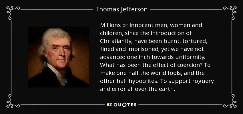 Millions of innocent men, women and children, since the introduction of Christianity, have been burnt, tortured, fined and imprisoned; yet we have not advanced one inch towards uniformity. What has been the effect of coercion? To make one half the world fools, and the other half hypocrites. To support roguery and error all over the earth. - Thomas Jefferson