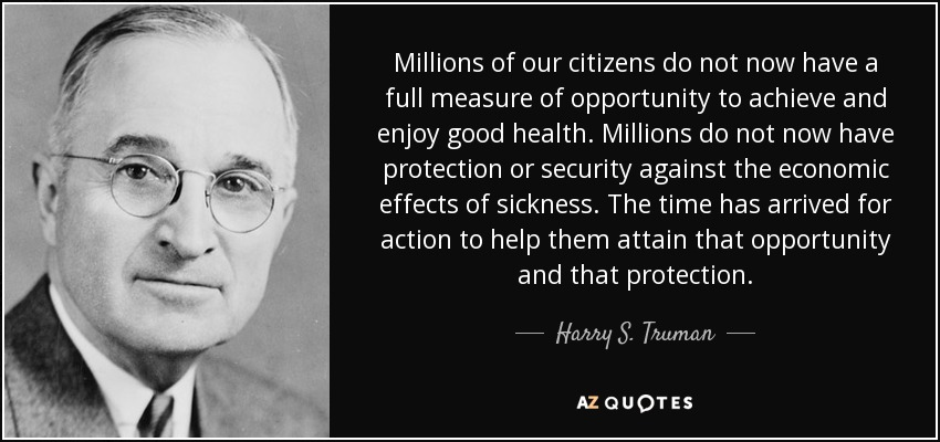 Millions of our citizens do not now have a full measure of opportunity to achieve and enjoy good health. Millions do not now have protection or security against the economic effects of sickness. The time has arrived for action to help them attain that opportunity and that protection. - Harry S. Truman