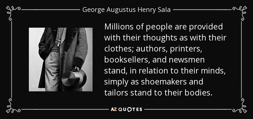 Millions of people are provided with their thoughts as with their clothes; authors, printers, booksellers, and newsmen stand, in relation to their minds, simply as shoemakers and tailors stand to their bodies. - George Augustus Henry Sala