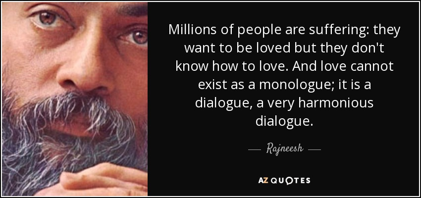 Millions of people are suffering: they want to be loved but they don't know how to love. And love cannot exist as a monologue; it is a dialogue, a very harmonious dialogue. - Rajneesh