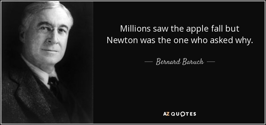 Millions saw the apple fall but Newton was the one who asked why. - Bernard Baruch