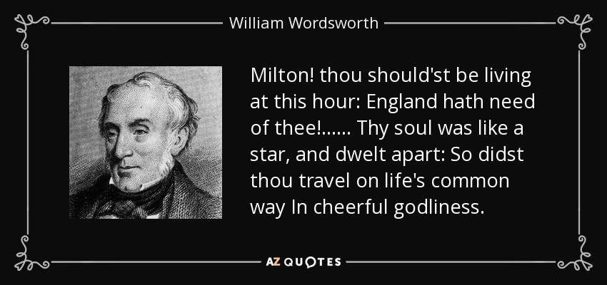 Milton! thou should'st be living at this hour: England hath need of thee! . . . . . . Thy soul was like a star, and dwelt apart: So didst thou travel on life's common way In cheerful godliness. - William Wordsworth