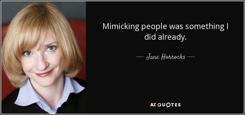 Mimicking people was something I did already. - Jane Horrocks