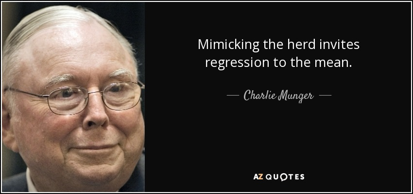 Mimicking the herd invites regression to the mean. - Charlie Munger