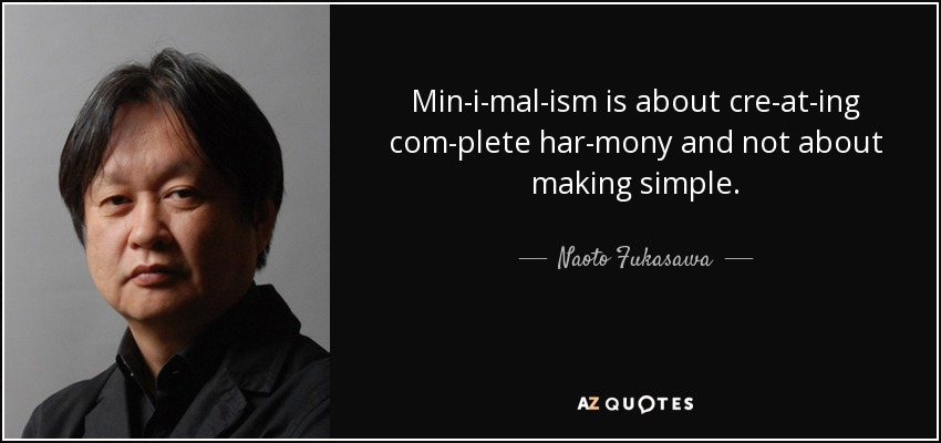 Minimalism is about creating complete harmony and not about making simple. - Naoto Fukasawa