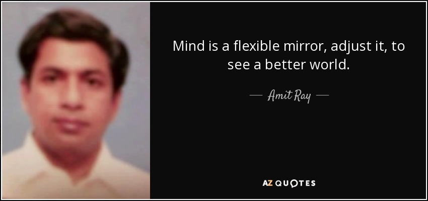 Mind is a flexible mirror, adjust it, to see a better world. - Amit Ray