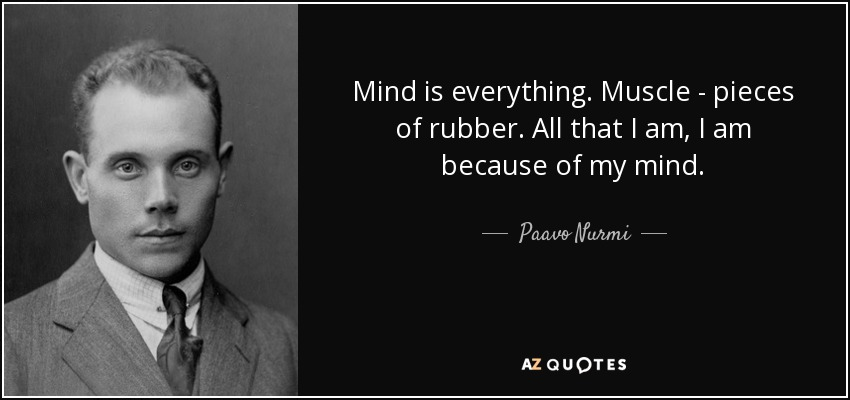 Mind is everything. Muscle - pieces of rubber. All that I am, I am because of my mind. - Paavo Nurmi