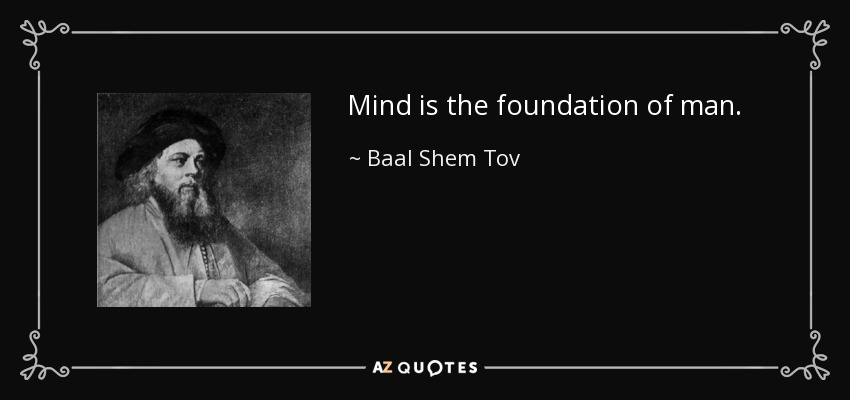 Mind is the foundation of man. - Baal Shem Tov