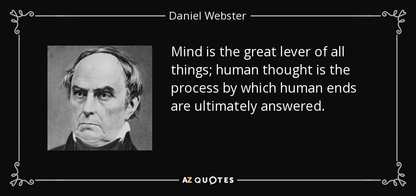Mind is the great lever of all things; human thought is the process by which human ends are ultimately answered. - Daniel Webster
