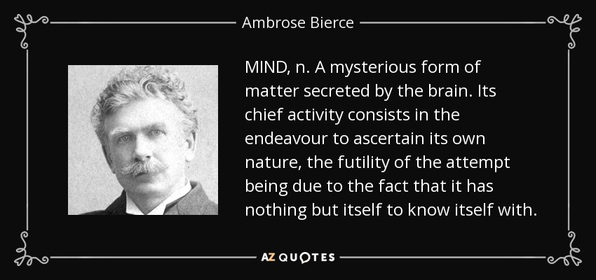 MIND, n. A mysterious form of matter secreted by the brain. Its chief activity consists in the endeavour to ascertain its own nature, the futility of the attempt being due to the fact that it has nothing but itself to know itself with. - Ambrose Bierce