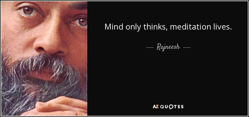 Mind only thinks, meditation lives. - Rajneesh
