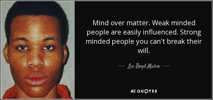 Lee Boyd Malvo Quote Mind Over Matter Weak Minded People Are
