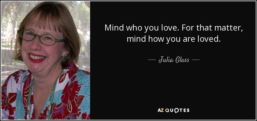 Mind who you love. For that matter, mind how you are loved. - Julia Glass