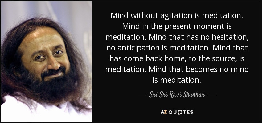 Mind without agitation is meditation. Mind in the present moment is meditation. Mind that has no hesitation, no anticipation is meditation. Mind that has come back home, to the source, is meditation. Mind that becomes no mind is meditation. - Sri Sri Ravi Shankar