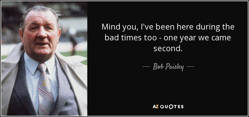 Mind you, I've been here during the bad times too - one year we came second. - Bob Paisley