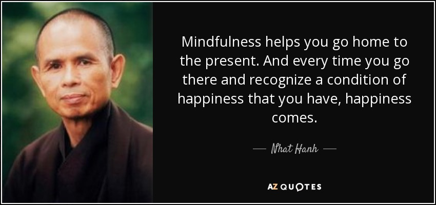 Mindfulness helps you go home to the present. And every time you go there and recognize a condition of happiness that you have, happiness comes. - Nhat Hanh