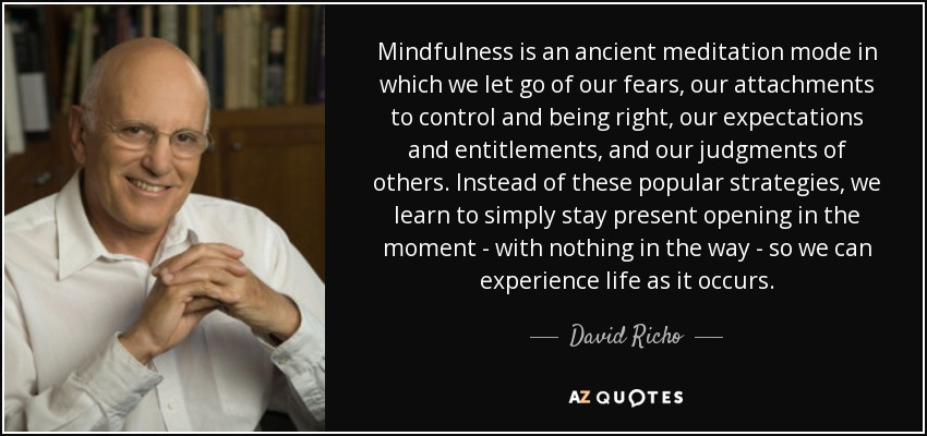 Mindfulness is an ancient meditation mode in which we let go of our fears, our attachments to control and being right, our expectations and entitlements, and our judgments of others. Instead of these popular strategies, we learn to simply stay present opening in the moment - with nothing in the way - so we can experience life as it occurs. - David Richo