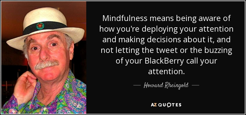 Mindfulness means being aware of how you're deploying your attention and making decisions about it, and not letting the tweet or the buzzing of your BlackBerry call your attention. - Howard Rheingold