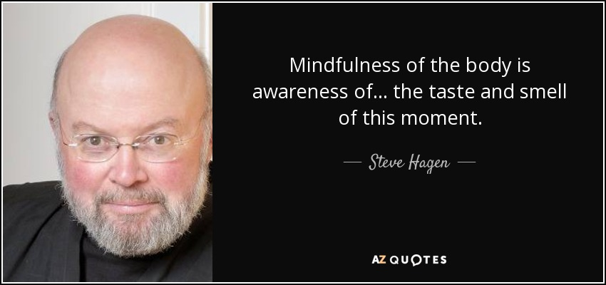 Mindfulness of the body is awareness of... the taste and smell of this moment. - Steve Hagen