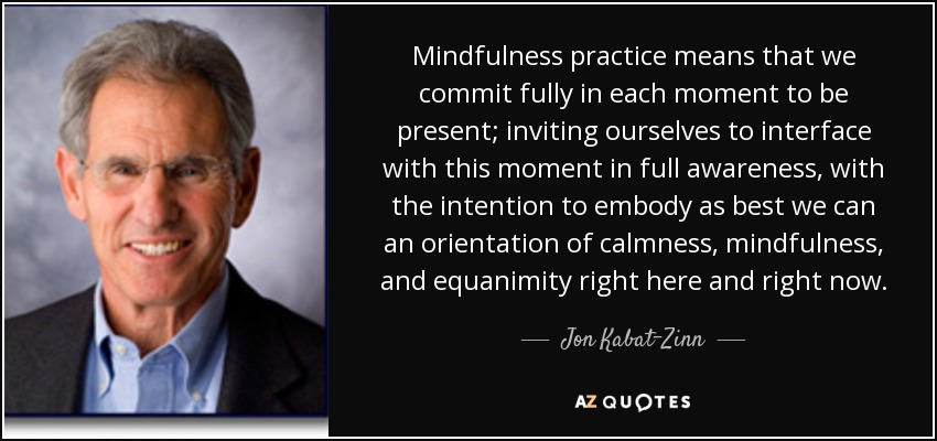 Mindfulness practice means that we commit fully in each moment to be present; inviting ourselves to interface with this moment in full awareness, with the intention to embody as best we can an orientation of calmness, mindfulness, and equanimity right here and right now. - Jon Kabat-Zinn