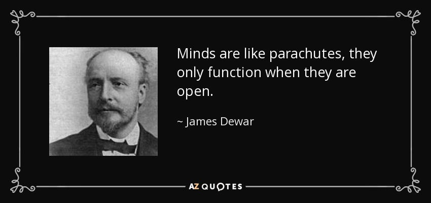 Minds are like parachutes, they only function when they are open. - James Dewar