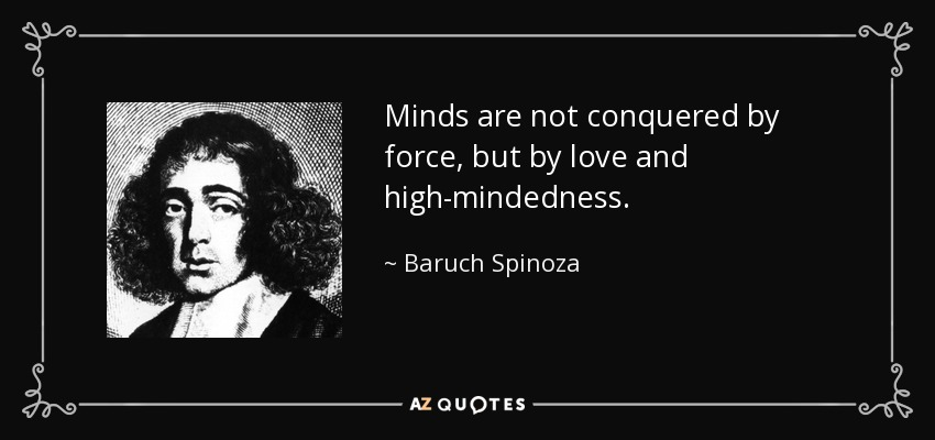 Minds are not conquered by force, but by love and high-mindedness. - Baruch Spinoza
