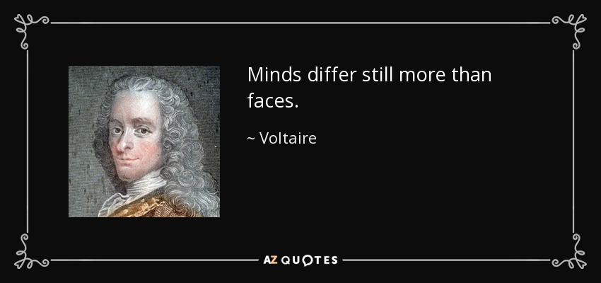 Minds differ still more than faces. - Voltaire