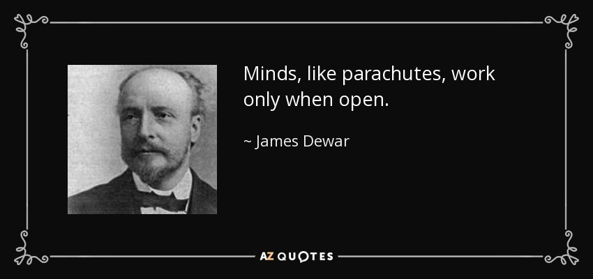 Minds, like parachutes, work only when open. - James Dewar