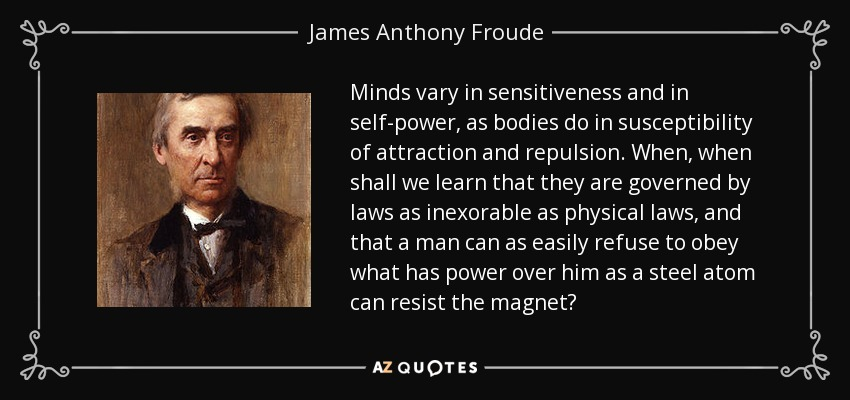 Minds vary in sensitiveness and in self-power, as bodies do in susceptibility of attraction and repulsion. When, when shall we learn that they are governed by laws as inexorable as physical laws, and that a man can as easily refuse to obey what has power over him as a steel atom can resist the magnet? - James Anthony Froude