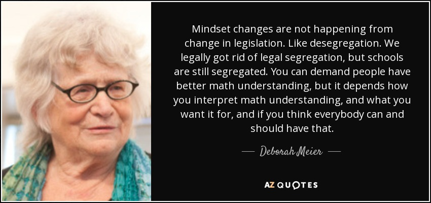 Mindset changes are not happening from change in legislation. Like desegregation. We legally got rid of legal segregation, but schools are still segregated. You can demand people have better math understanding, but it depends how you interpret math understanding, and what you want it for, and if you think everybody can and should have that. - Deborah Meier