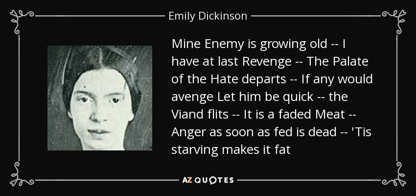 Mine Enemy is growing old -- I have at last Revenge -- The Palate of the Hate departs -- If any would avenge Let him be quick -- the Viand flits -- It is a faded Meat -- Anger as soon as fed is dead -- 'Tis starving makes it fat - Emily Dickinson